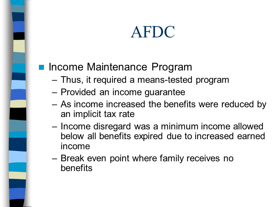 AFDC Income Maintenance Program –Thus, it required a means-tested program –Provided an income guarantee –As income increased the benefits were reduced by an implicit tax rate –Income disregard was a minimum income allowed below all benefits expired due to increased earned income –Break even point where family receives no benefits