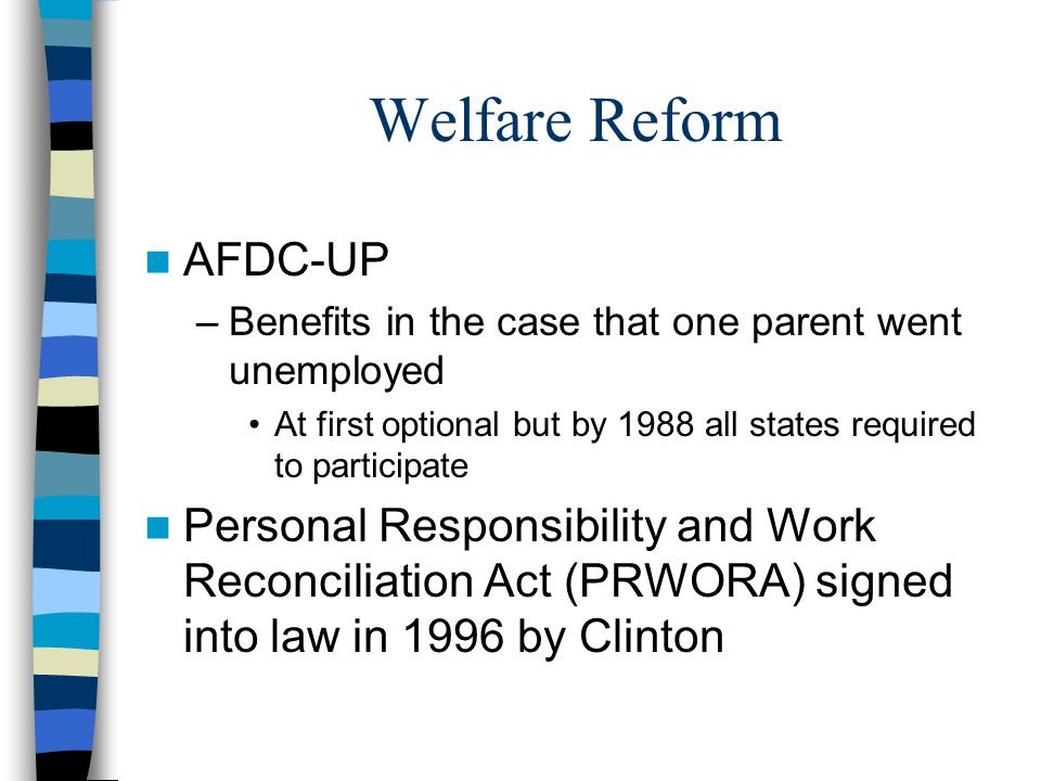 Welfare Reform AFDC-UP –Benefits in the case that one parent went unemployed At first optional but by 1988 all states required to participate Personal Responsibility and Work Reconciliation Act (PRWORA) signed into law in 1996 by Clinton