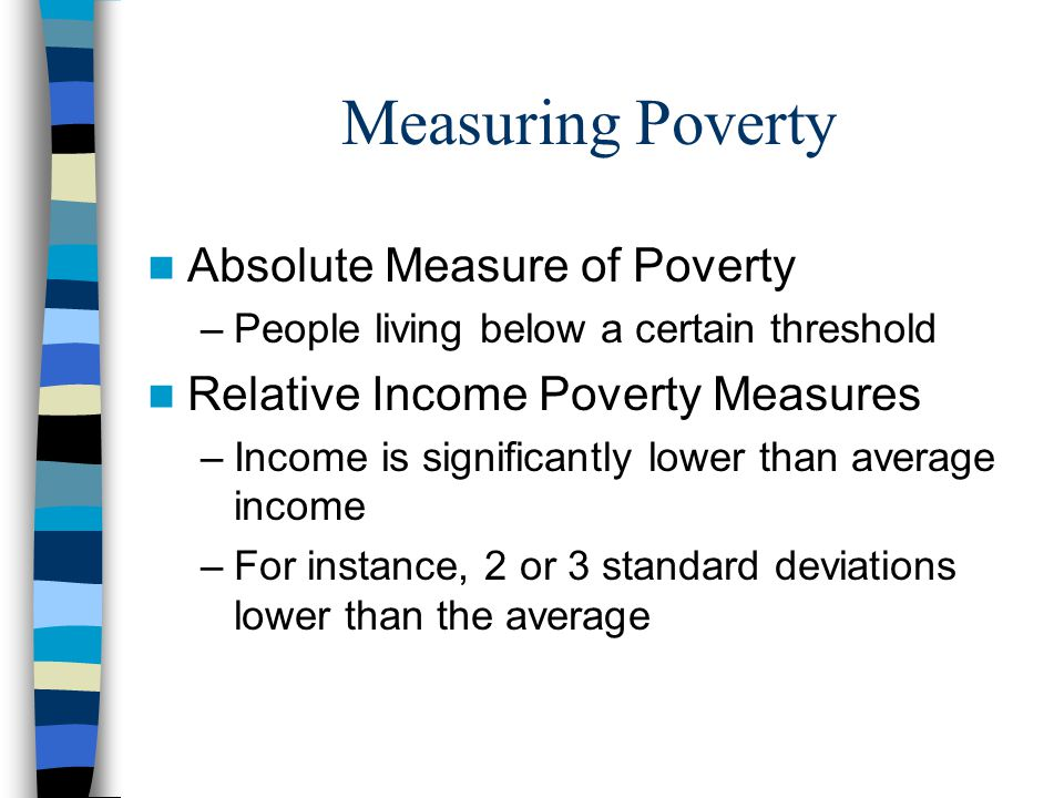 Measuring Poverty Absolute Measure of Poverty –People living below a certain threshold Relative Income Poverty Measures –Income is significantly lower than average income –For instance, 2 or 3 standard deviations lower than the average