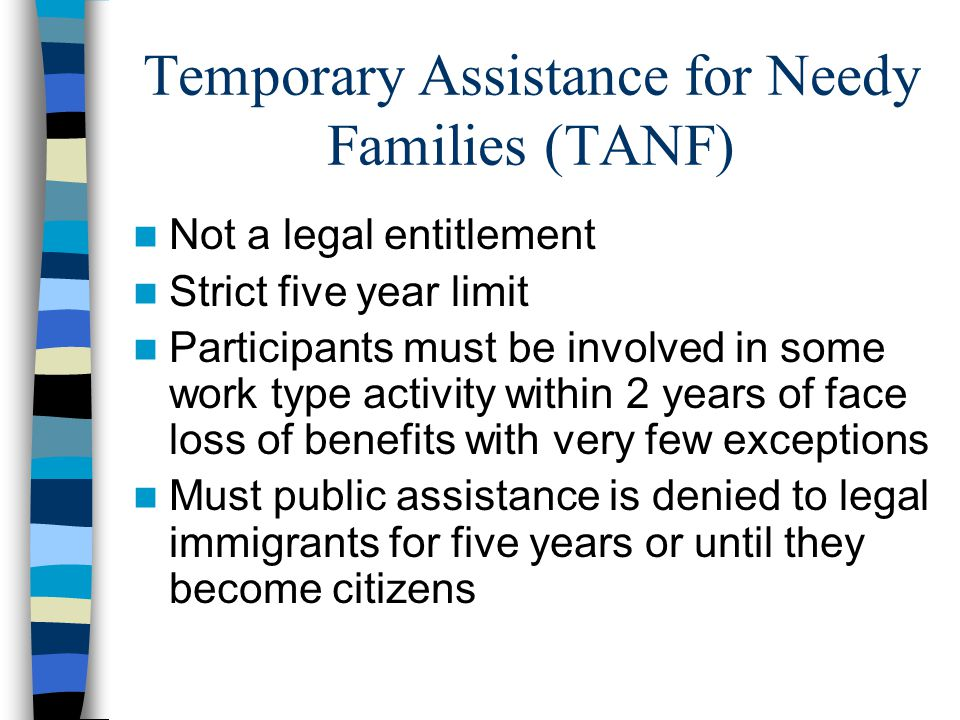 Temporary Assistance for Needy Families (TANF) Not a legal entitlement Strict five year limit Participants must be involved in some work type activity within 2 years of face loss of benefits with very few exceptions Must public assistance is denied to legal immigrants for five years or until they become citizens