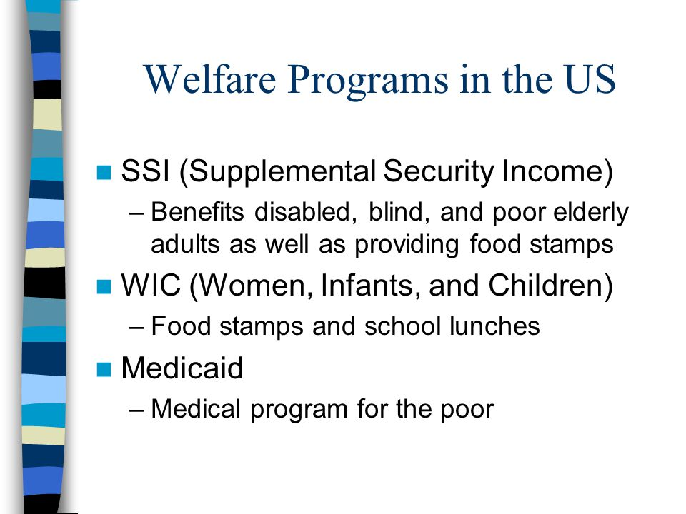 Welfare Programs in the US SSI (Supplemental Security Income) –Benefits disabled, blind, and poor elderly adults as well as providing food stamps WIC (Women, Infants, and Children) –Food stamps and school lunches Medicaid –Medical program for the poor