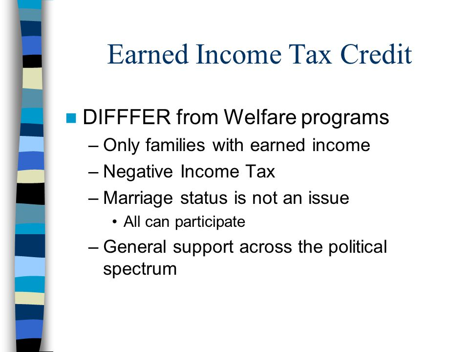 Earned Income Tax Credit DIFFFER from Welfare programs –Only families with earned income –Negative Income Tax –Marriage status is not an issue All can participate –General support across the political spectrum