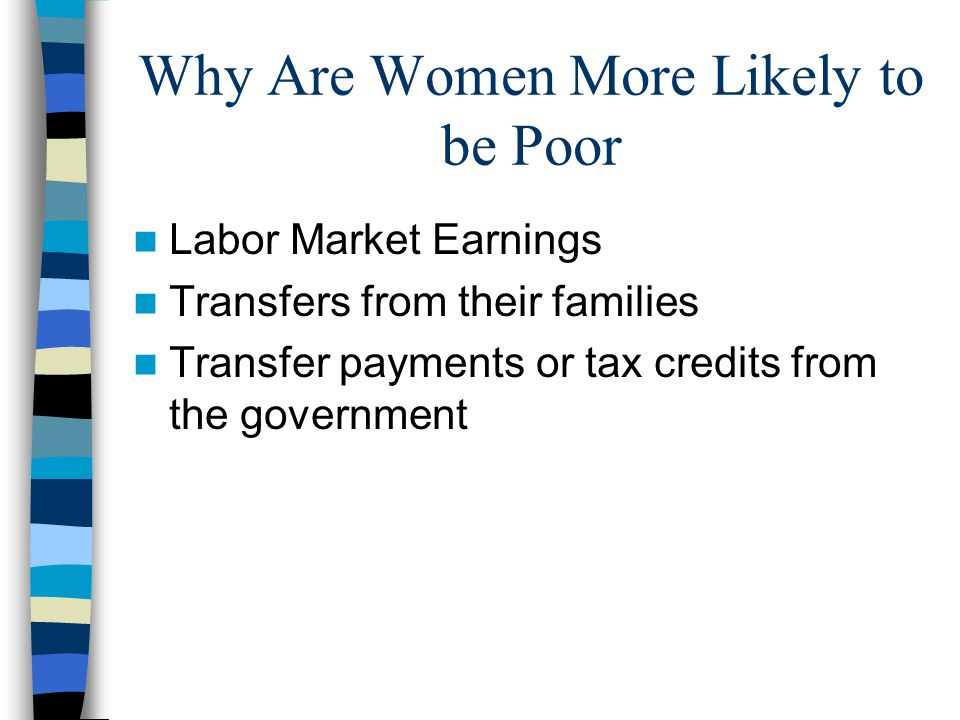 Why Are Women More Likely to be Poor Labor Market Earnings Transfers from their families Transfer payments or tax credits from the government
