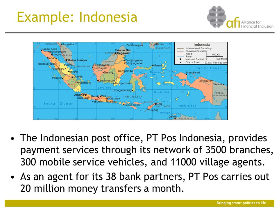 Example: Indonesia The Indonesian post office, PT Pos Indonesia, provides payment services through its network of 3500 branches, 300 mobile service vehicles, and village agents.