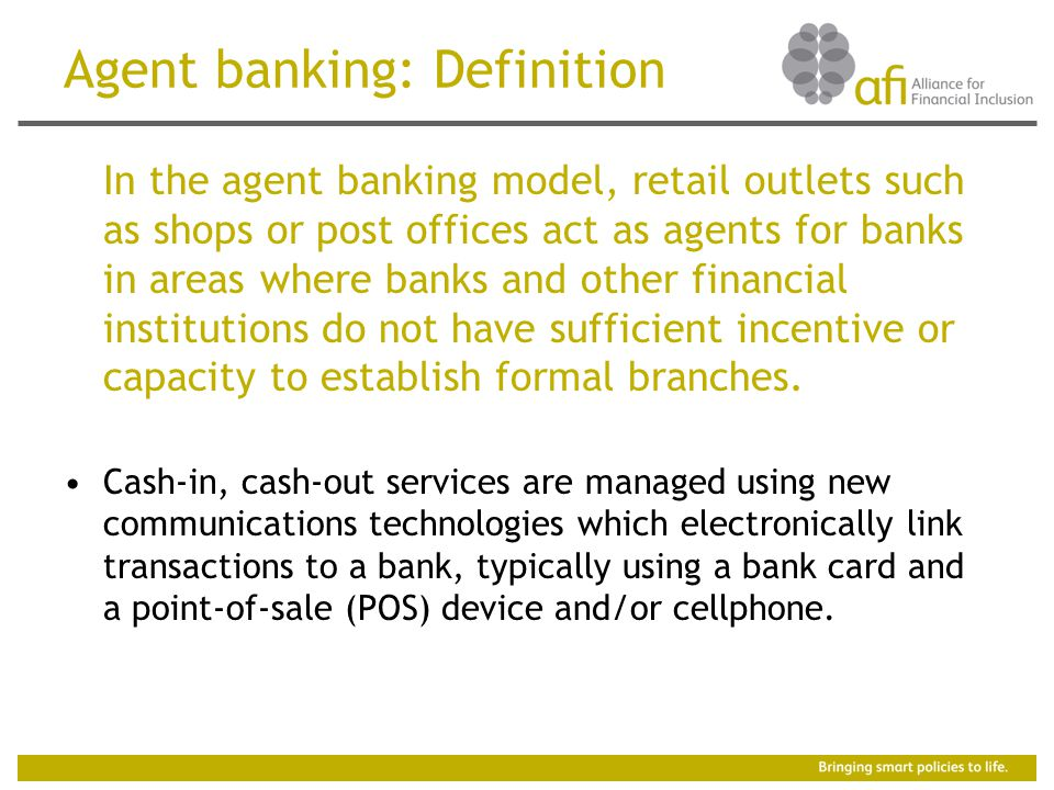 Agent banking: Definition In the agent banking model, retail outlets such as shops or post offices act as agents for banks in areas where banks and other financial institutions do not have sufficient incentive or capacity to establish formal branches.