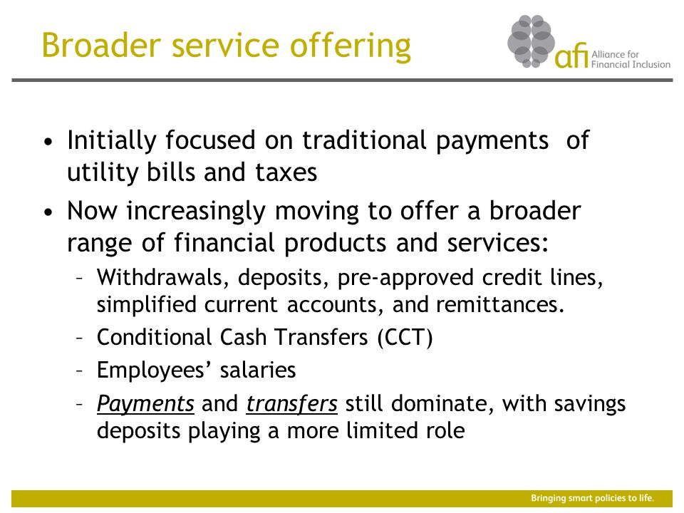 Broader service offering Initially focused on traditional payments of utility bills and taxes Now increasingly moving to offer a broader range of financial products and services: –Withdrawals, deposits, pre-approved credit lines, simplified current accounts, and remittances.
