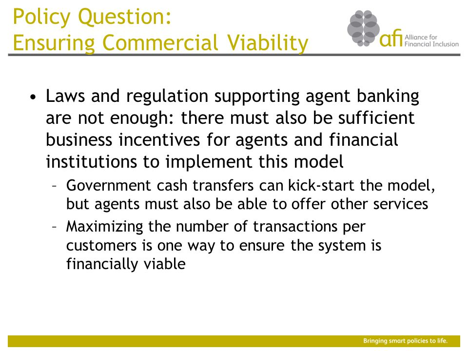 Policy Question: Ensuring Commercial Viability Laws and regulation supporting agent banking are not enough: there must also be sufficient business incentives for agents and financial institutions to implement this model –Government cash transfers can kick-start the model, but agents must also be able to offer other services –Maximizing the number of transactions per customers is one way to ensure the system is financially viable