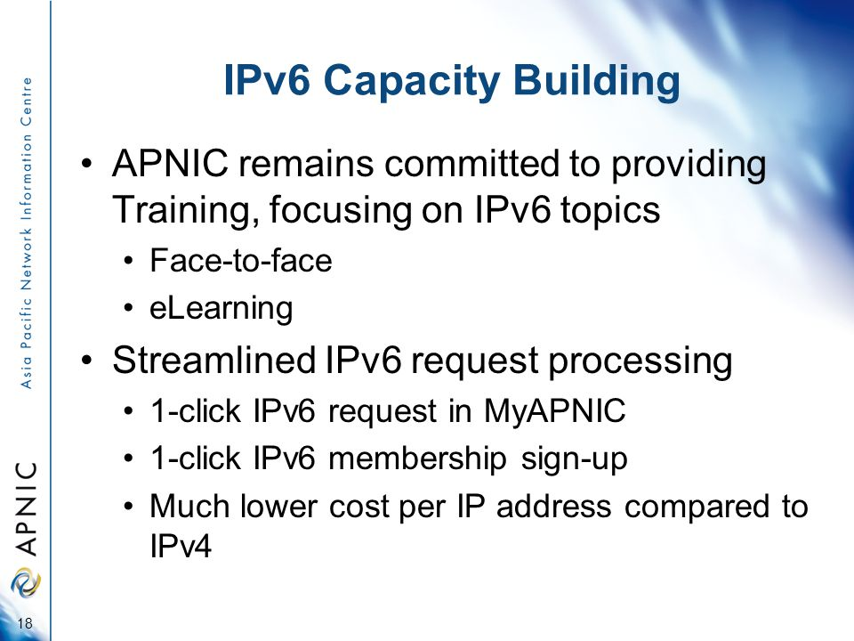 IPv6 Capacity Building APNIC remains committed to providing Training, focusing on IPv6 topics Face-to-face eLearning Streamlined IPv6 request processing 1-click IPv6 request in MyAPNIC 1-click IPv6 membership sign-up Much lower cost per IP address compared to IPv4 18