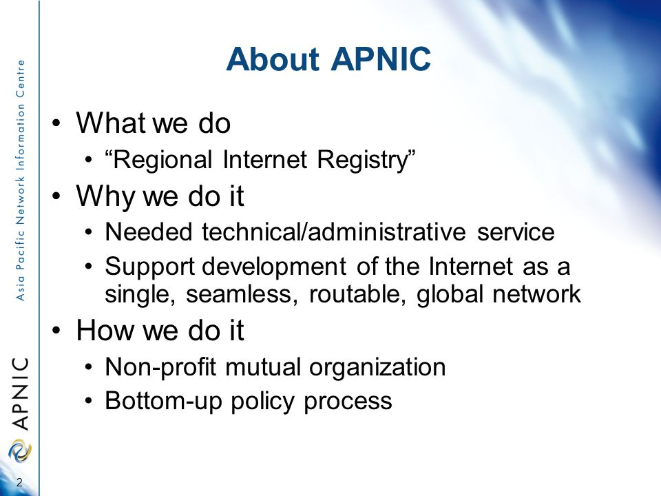 About APNIC What we do Regional Internet Registry Why we do it Needed technical/administrative service Support development of the Internet as a single, seamless, routable, global network How we do it Non-profit mutual organization Bottom-up policy process 2