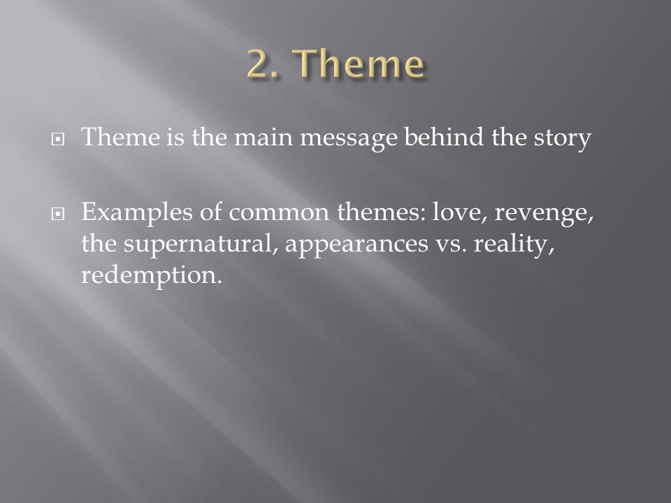  Theme is the main message behind the story  Examples of common themes: love, revenge, the supernatural, appearances vs.
