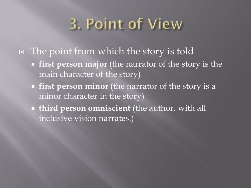  The point from which the story is told  first person major (the narrator of the story is the main character of the story)  first person minor (the narrator of the story is a minor character in the story)  third person omniscient (the author, with all inclusive vision narrates.)