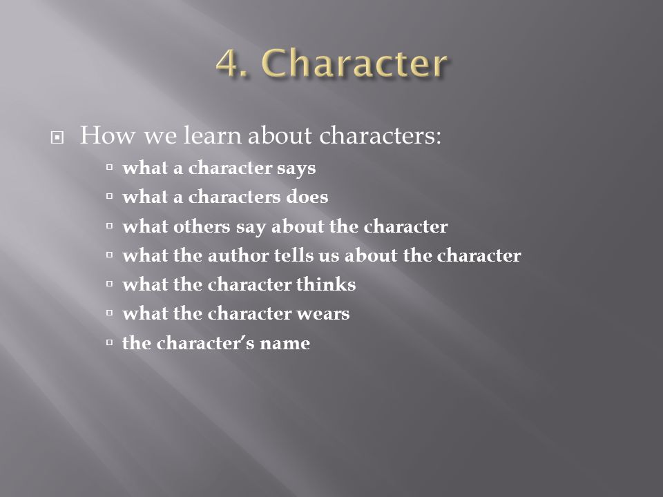  How we learn about characters:  what a character says  what a characters does  what others say about the character  what the author tells us about the character  what the character thinks  what the character wears  the character's name