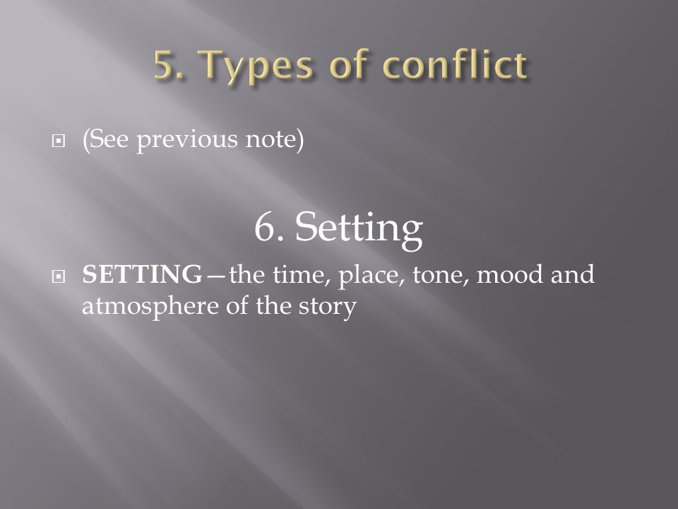  (See previous note) 6. Setting  SETTING —the time, place, tone, mood and atmosphere of the story