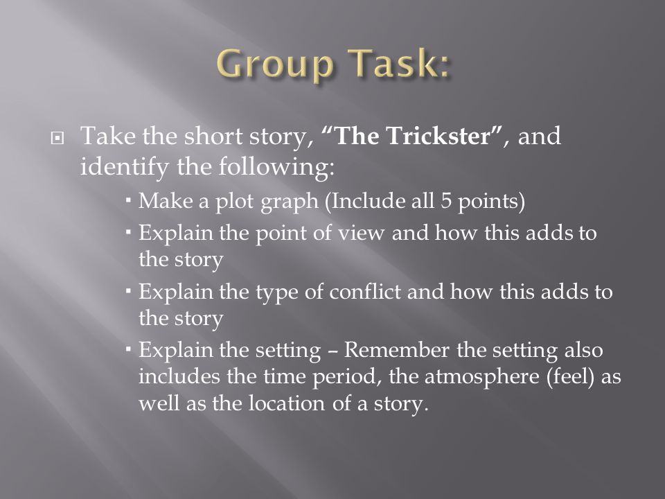  Take the short story, The Trickster , and identify the following:  Make a plot graph (Include all 5 points)  Explain the point of view and how this adds to the story  Explain the type of conflict and how this adds to the story  Explain the setting – Remember the setting also includes the time period, the atmosphere (feel) as well as the location of a story.