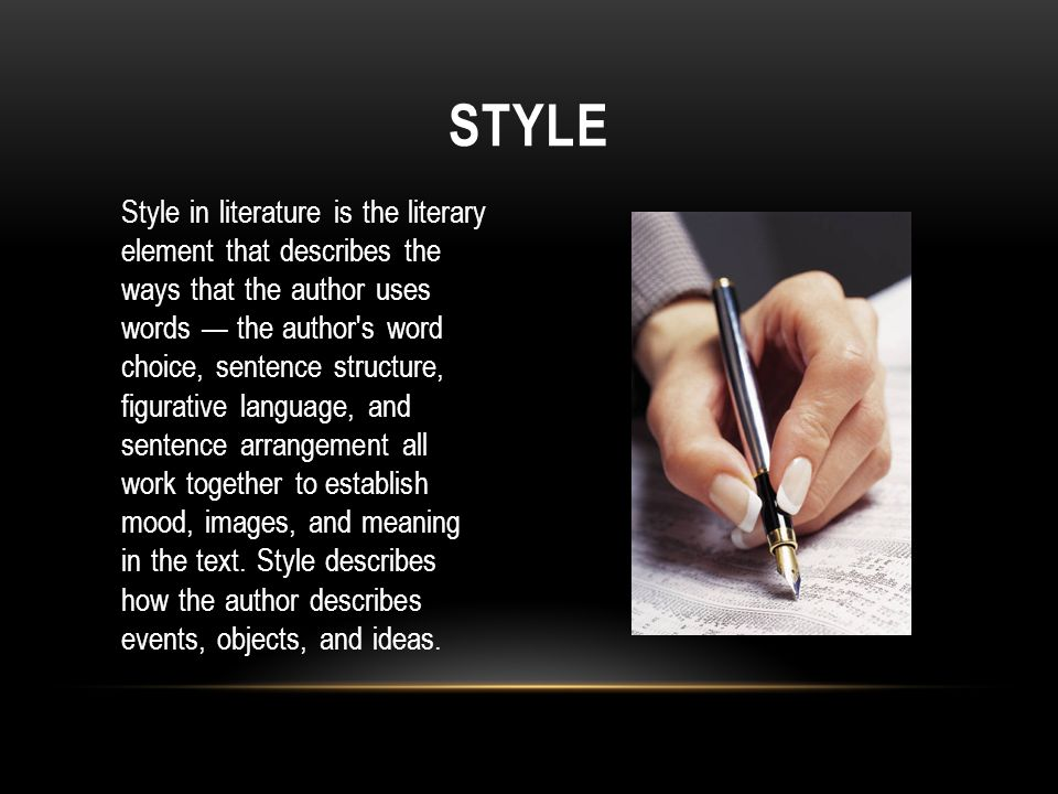 Style in literature is the literary element that describes the ways that the author uses words — the author s word choice, sentence structure, figurative language, and sentence arrangement all work together to establish mood, images, and meaning in the text.