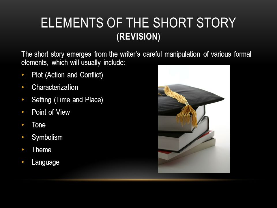 ELEMENTS OF THE SHORT STORY (REVISION) The short story emerges from the writer's careful manipulation of various formal elements, which will usually include: Plot (Action and Conflict) Characterization Setting (Time and Place) Point of View Tone Symbolism Theme Language