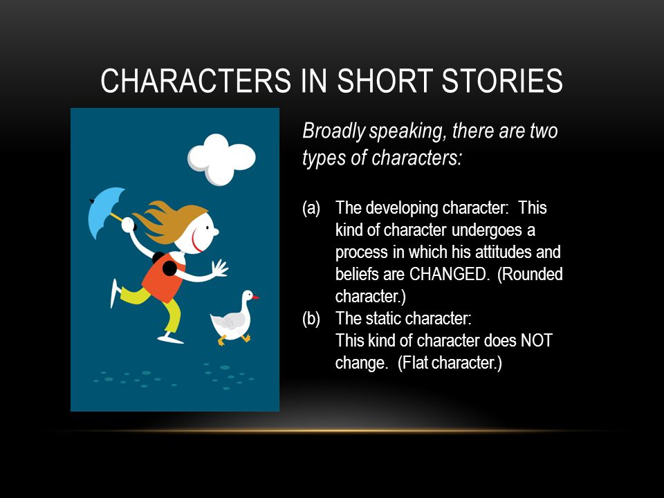 CHARACTERS IN SHORT STORIES Broadly speaking, there are two types of characters: (a)The developing character: This kind of character undergoes a process in which his attitudes and beliefs are CHANGED.