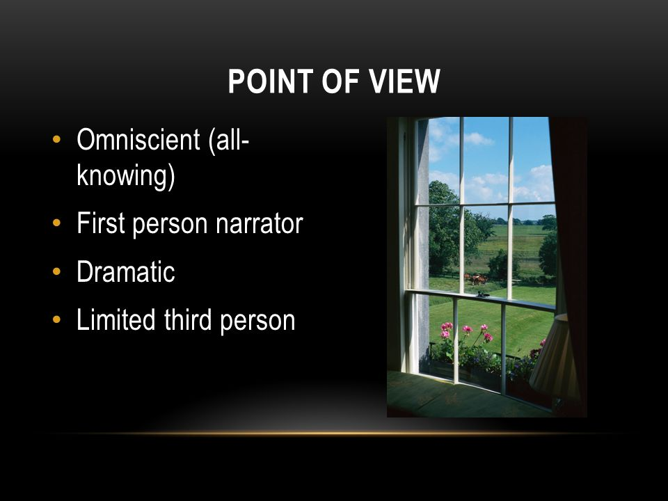 Omniscient (all- knowing) First person narrator Dramatic Limited third person POINT OF VIEW