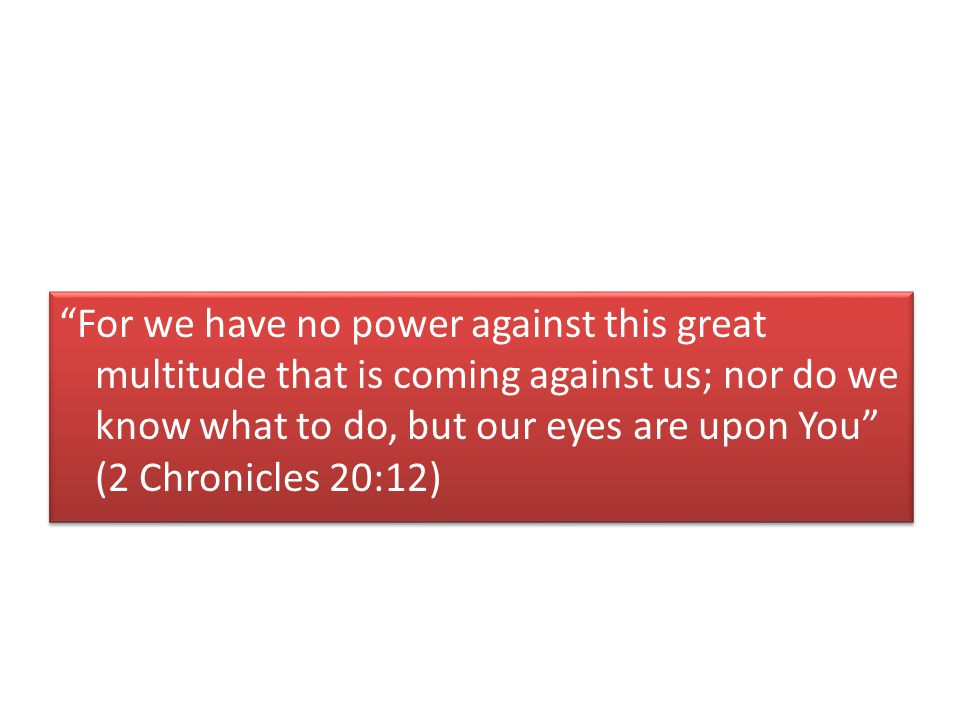 For we have no power against this great multitude that is coming against us; nor do we know what to do, but our eyes are upon You (2 Chronicles 20:12)
