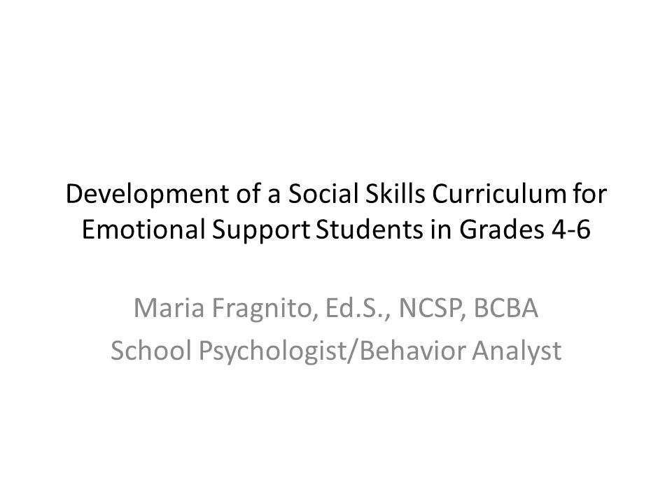 Development of a Social Skills Curriculum for Emotional Support Students in Grades 4-6 Maria Fragnito, Ed.S., NCSP, BCBA School Psychologist/Behavior Analyst