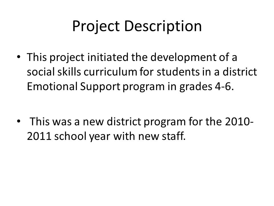 Project Description This project initiated the development of a social skills curriculum for students in a district Emotional Support program in grades 4-6.