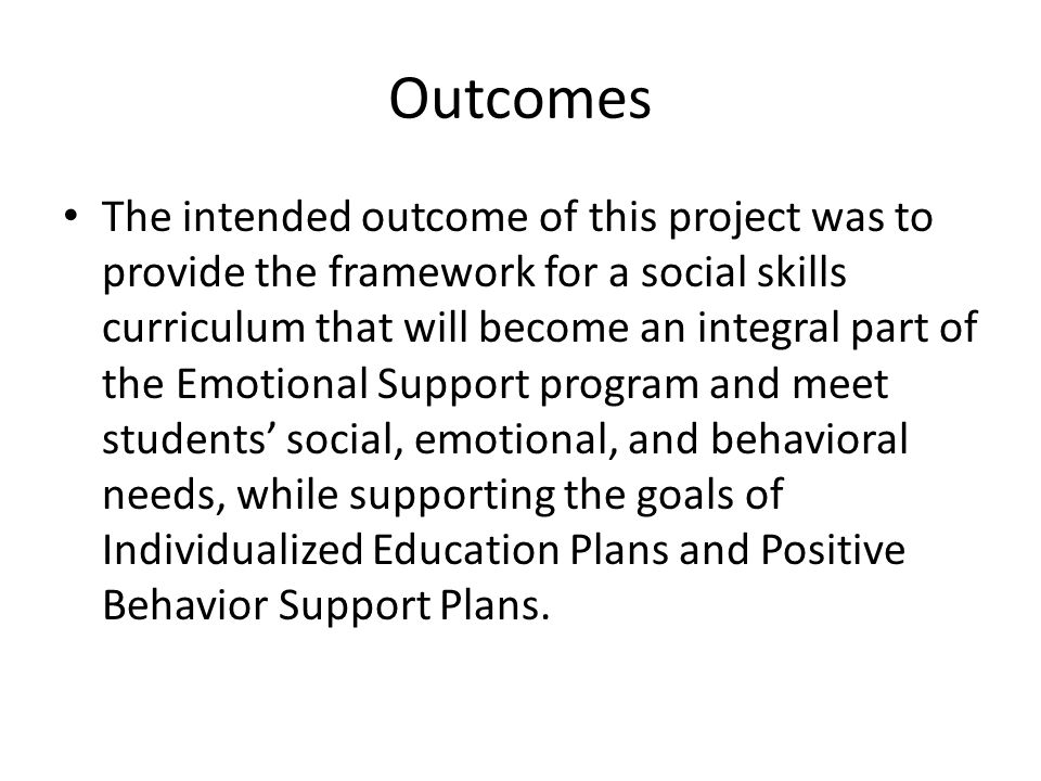 Outcomes The intended outcome of this project was to provide the framework for a social skills curriculum that will become an integral part of the Emotional Support program and meet students' social, emotional, and behavioral needs, while supporting the goals of Individualized Education Plans and Positive Behavior Support Plans.