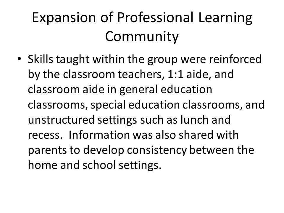 Expansion of Professional Learning Community Skills taught within the group were reinforced by the classroom teachers, 1:1 aide, and classroom aide in general education classrooms, special education classrooms, and unstructured settings such as lunch and recess.