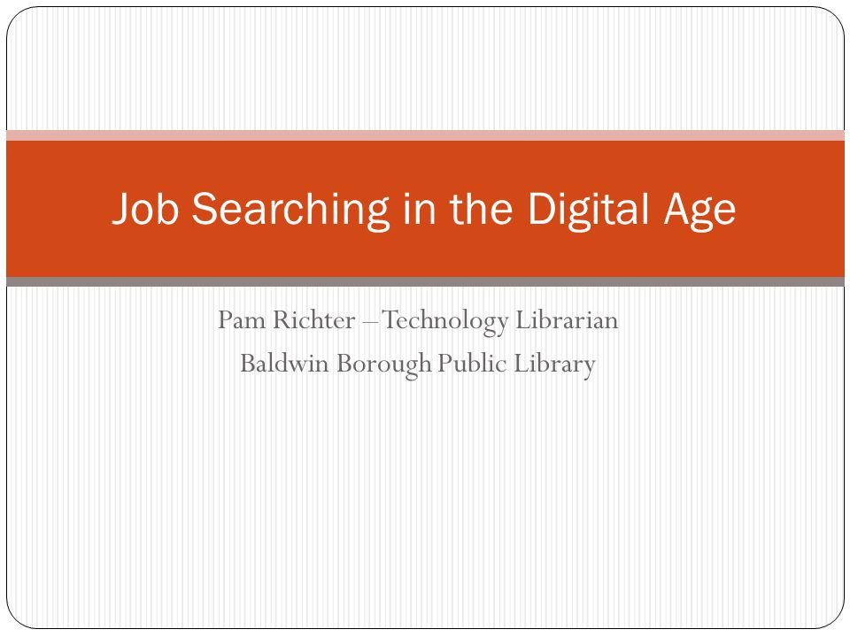 Pam Richter – Technology Librarian Baldwin Borough Public Library Job Searching in the Digital Age