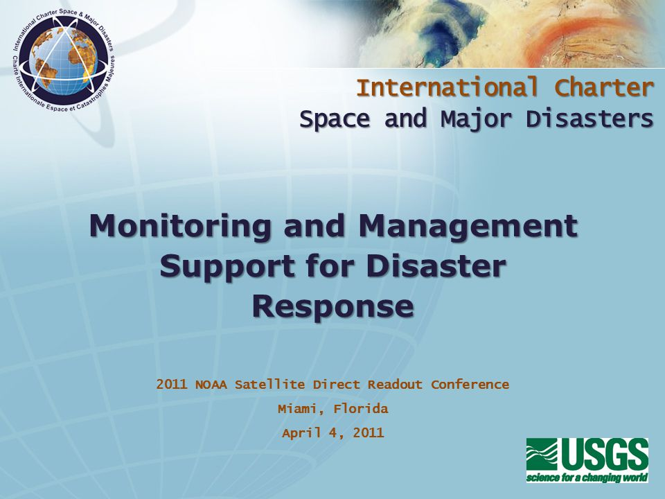 International Charter Space and Major Disasters 2011 NOAA Satellite Direct Readout Conference Miami, Florida April 4, 2011 Monitoring and Management Support for Disaster Response