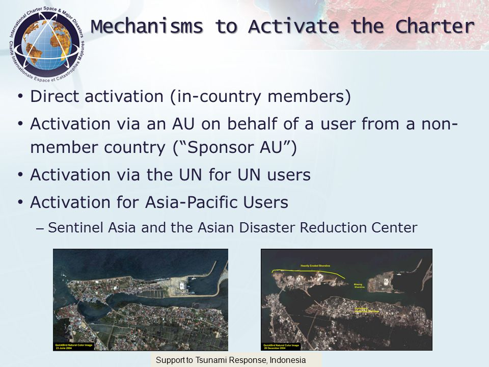International Charter 'Space and Major Disasters Mechanisms to Activate the Charter Direct activation (in-country members) Activation via an AU on behalf of a user from a non- member country ( Sponsor AU ) Activation via the UN for UN users Activation for Asia-Pacific Users – Sentinel Asia and the Asian Disaster Reduction Center Support to Tsunami Response, Indonesia