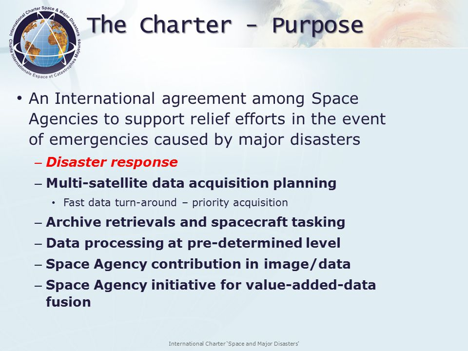International Charter 'Space and Major Disasters The Charter - Purpose An International agreement among Space Agencies to support relief efforts in the event of emergencies caused by major disasters – Disaster response – Multi-satellite data acquisition planning Fast data turn-around – priority acquisition – Archive retrievals and spacecraft tasking – Data processing at pre-determined level – Space Agency contribution in image/data – Space Agency initiative for value-added-data fusion