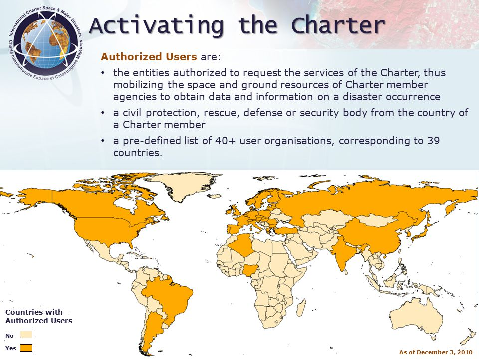 International Charter 'Space and Major Disasters Activating the Charter Authorized Users are: the entities authorized to request the services of the Charter, thus mobilizing the space and ground resources of Charter member agencies to obtain data and information on a disaster occurrence a civil protection, rescue, defense or security body from the country of a Charter member a pre-defined list of 40+ user organisations, corresponding to 39 countries.