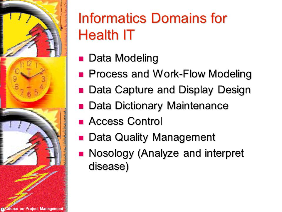 Course on Project Management Informatics Domains for Health IT Data Modeling Data Modeling Process and Work-Flow Modeling Process and Work-Flow Modeling Data Capture and Display Design Data Capture and Display Design Data Dictionary Maintenance Data Dictionary Maintenance Access Control Access Control Data Quality Management Data Quality Management Nosology (Analyze and interpret disease) Nosology (Analyze and interpret disease)