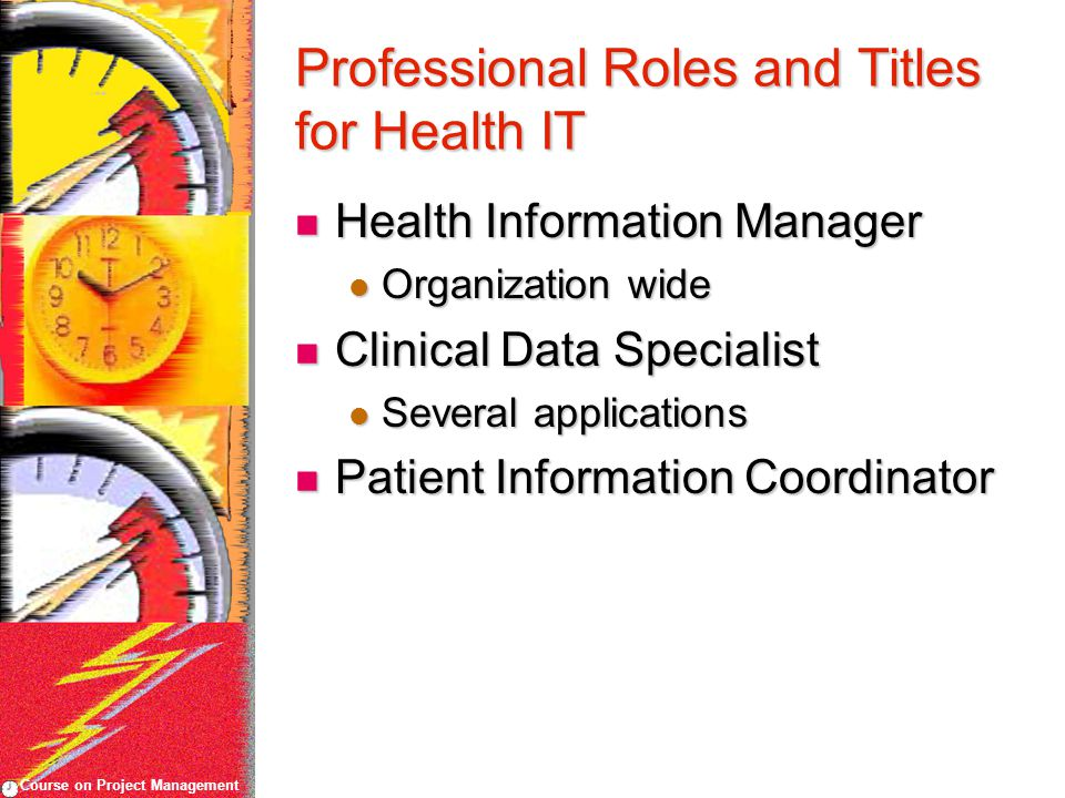 Course on Project Management Professional Roles and Titles for Health IT Health Information Manager Health Information Manager Organization wide Organization wide Clinical Data Specialist Clinical Data Specialist Several applications Several applications Patient Information Coordinator Patient Information Coordinator