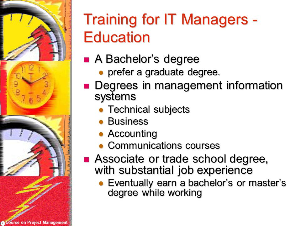 Course on Project Management Training for IT Managers - Education A Bachelor's degree A Bachelor's degree prefer a graduate degree.