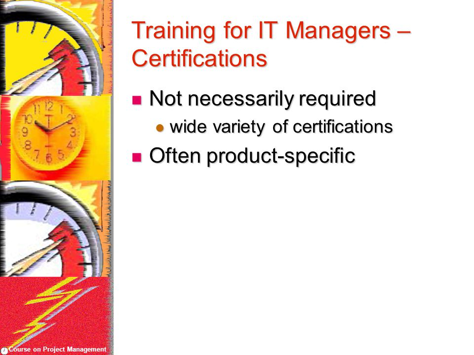 Course on Project Management Training for IT Managers – Certifications Not necessarily required Not necessarily required wide variety of certifications wide variety of certifications Often product-specific Often product-specific
