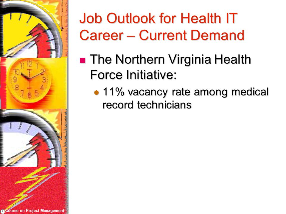 Course on Project Management Job Outlook for Health IT Career – Current Demand The Northern Virginia Health Force Initiative: The Northern Virginia Health Force Initiative: 11% vacancy rate among medical record technicians 11% vacancy rate among medical record technicians