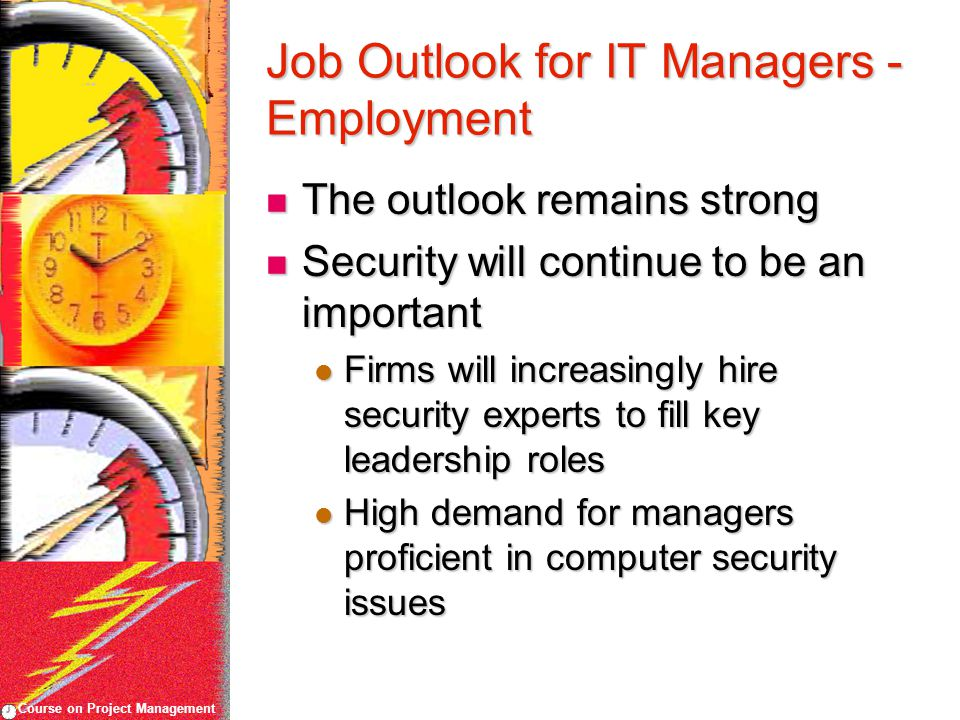 Course on Project Management Job Outlook for IT Managers - Employment The outlook remains strong The outlook remains strong Security will continue to be an important Security will continue to be an important Firms will increasingly hire security experts to fill key leadership roles Firms will increasingly hire security experts to fill key leadership roles High demand for managers proficient in computer security issues High demand for managers proficient in computer security issues