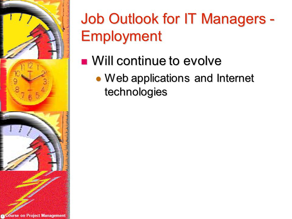 Course on Project Management Job Outlook for IT Managers - Employment Will continue to evolve Will continue to evolve Web applications and Internet technologies Web applications and Internet technologies