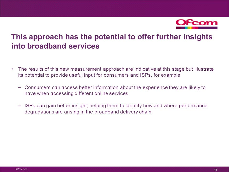 This approach has the potential to offer further insights into broadband services The results of this new measurement approach are indicative at this stage but illustrate its potential to provide useful input for consumers and ISPs, for example: –Consumers can access better information about the experience they are likely to have when accessing different online services –ISPs can gain better insight, helping them to identify how and where performance degradations are arising in the broadband delivery chain 11