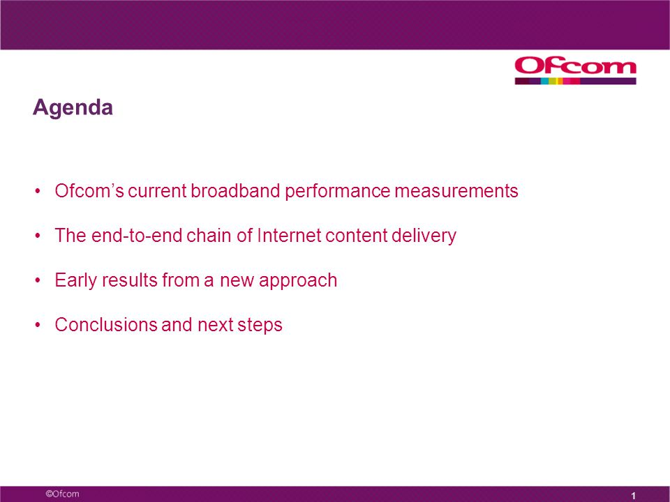 1 Agenda Ofcom's current broadband performance measurements The end-to-end chain of Internet content delivery Early results from a new approach Conclusions and next steps