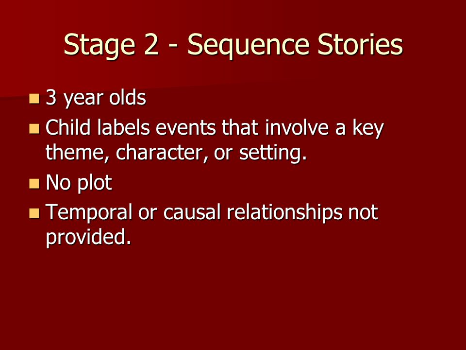 Stage 2 - Sequence Stories 3 year olds 3 year olds Child labels events that involve a key theme, character, or setting.