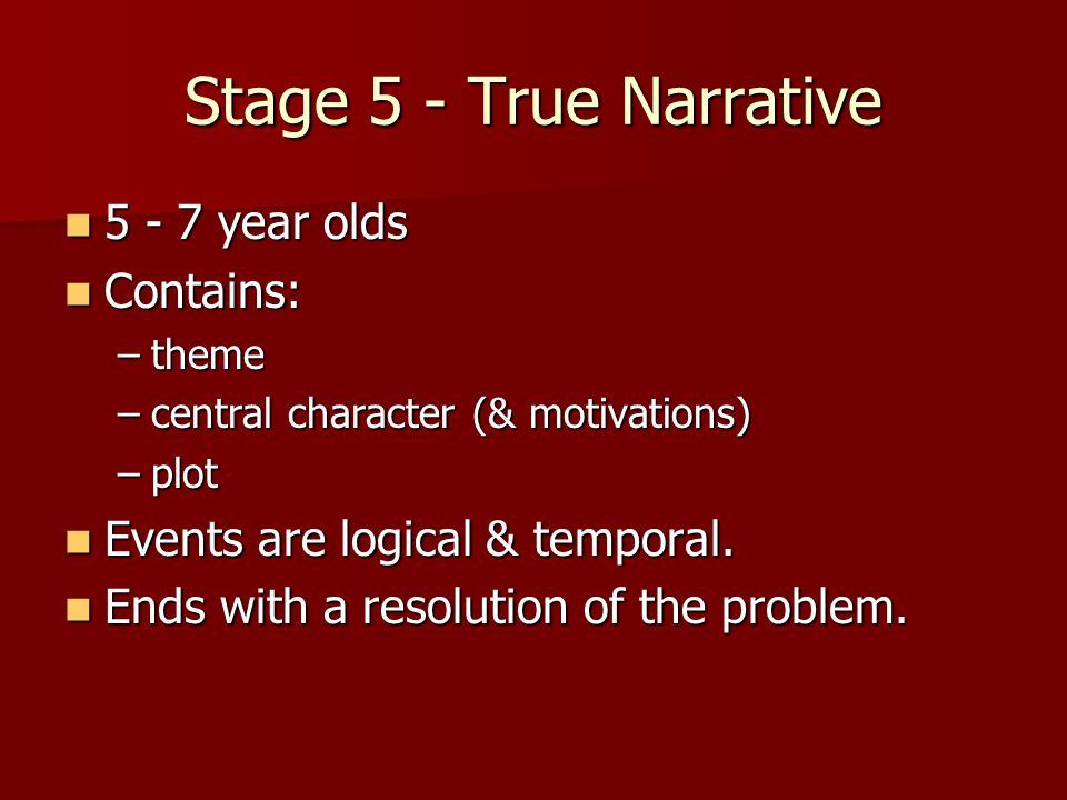 Stage 5 - True Narrative year olds year olds Contains: Contains: –theme –central character (& motivations) –plot Events are logical & temporal.