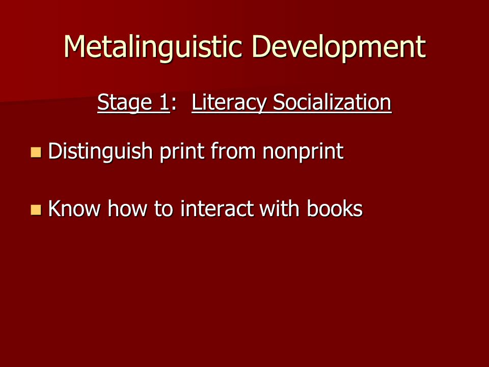 Metalinguistic Development Stage 1: Literacy Socialization Distinguish print from nonprint Distinguish print from nonprint Know how to interact with books Know how to interact with books