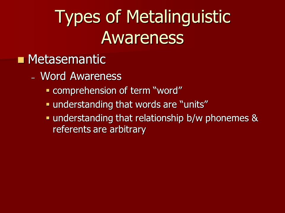 Types of Metalinguistic Awareness Metasemantic Metasemantic – Word Awareness  comprehension of term word  understanding that words are units  understanding that relationship b/w phonemes & referents are arbitrary