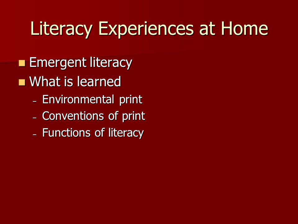 Literacy Experiences at Home Emergent literacy Emergent literacy What is learned What is learned – Environmental print – Conventions of print – Functions of literacy