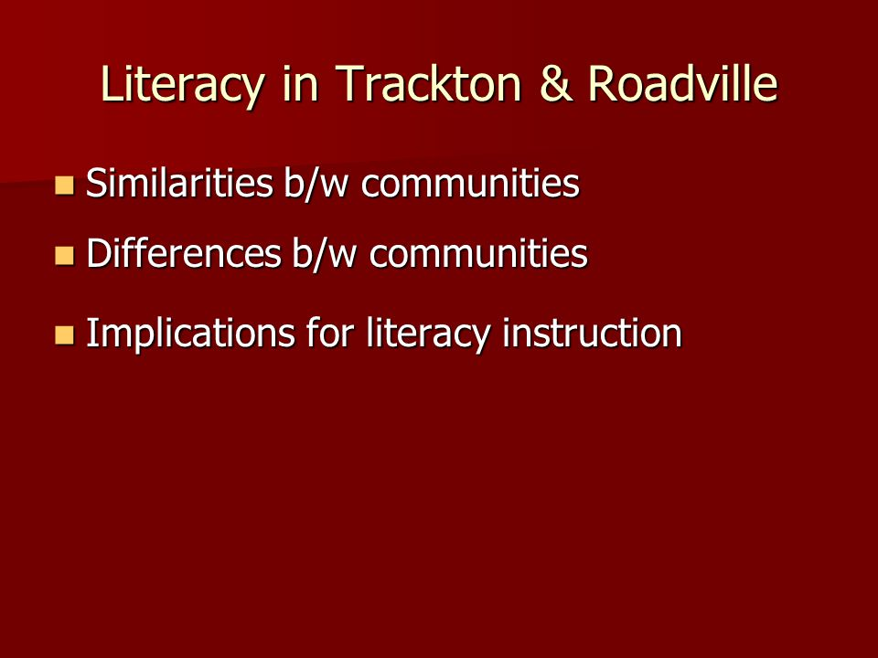 Literacy in Trackton & Roadville Similarities b/w communities Similarities b/w communities Differences b/w communities Differences b/w communities Implications for literacy instruction Implications for literacy instruction