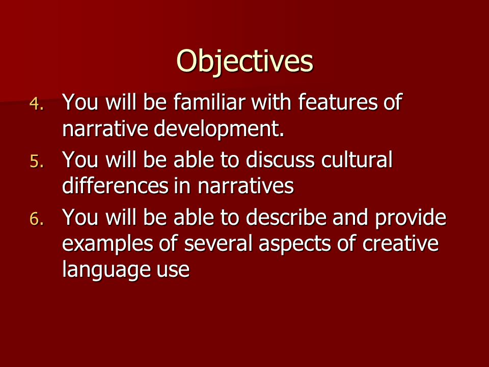Objectives 4. You will be familiar with features of narrative development.