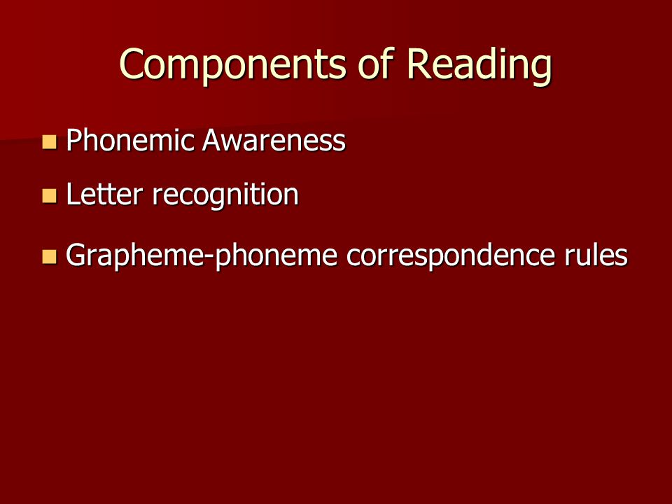 Components of Reading Phonemic Awareness Phonemic Awareness Letter recognition Letter recognition Grapheme-phoneme correspondence rules Grapheme-phoneme correspondence rules