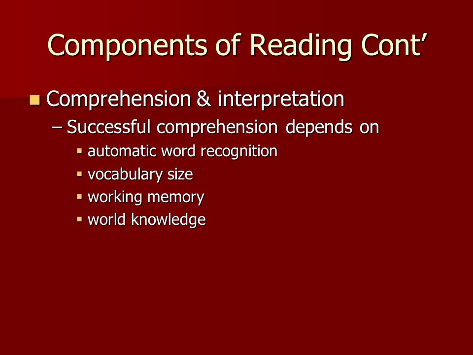 Components of Reading Cont' Comprehension & interpretation Comprehension & interpretation –Successful comprehension depends on  automatic word recognition  vocabulary size  working memory  world knowledge